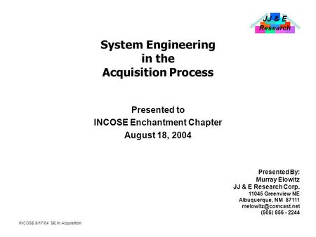 JJ & E Research INCOSE 8/17/04 SE In Acquisition System Engineering in the Acquisition Process Presented to INCOSE Enchantment Chapter August 18, 2004.