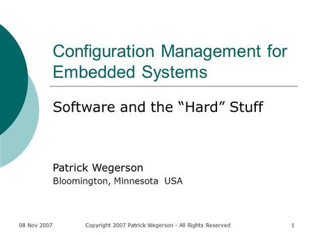 08 Nov 2007Copyright 2007 Patrick Wegerson - All Rights Reserved1 Configuration Management for Embedded Systems Software and the Hard Stuff Patrick Wegerson.