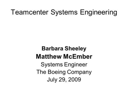 Teamcenter Systems Engineering Barbara Sheeley Matthew McEmber Systems Engineer The Boeing Company July 29, 2009.