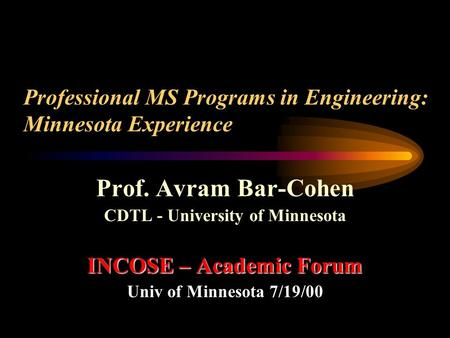 Professional MS Programs in Engineering: Minnesota Experience Prof. Avram Bar-Cohen CDTL - University of Minnesota INCOSE – Academic Forum Univ of Minnesota.