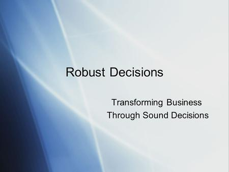 Robust Decisions Transforming Business Through Sound Decisions Transforming Business Through Sound Decisions.