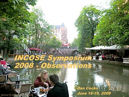 1/19/07 / JER-1 INCOSE Symposium 2008 - Observations Dan Cocks June 16-19, 2008 Dinner by the canals of Utrecht.