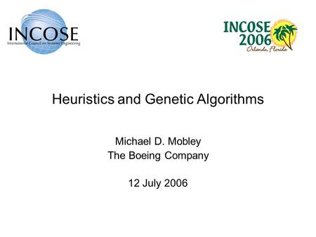 Heuristics and Genetic Algorithms Michael D. Mobley The Boeing Company 12 July 2006.