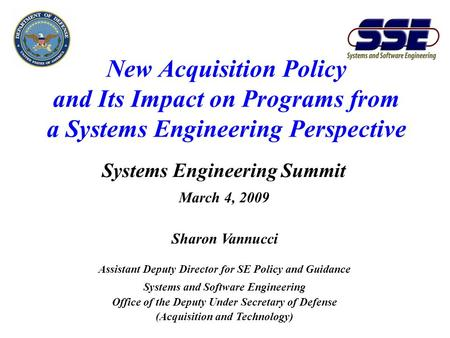 New Acquisition Policy and Its Impact on Programs from a Systems Engineering Perspective Systems Engineering Summit March 4, 2009 Sharon Vannucci Assistant.