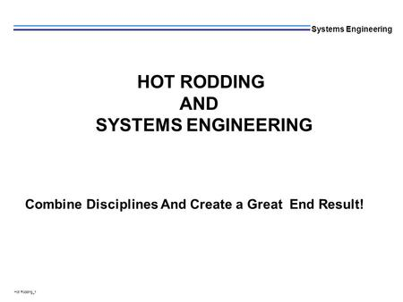L Hot Rodding_1 Systems Engineering HOT RODDING AND SYSTEMS ENGINEERING Combine Disciplines And Create a Great End Result!