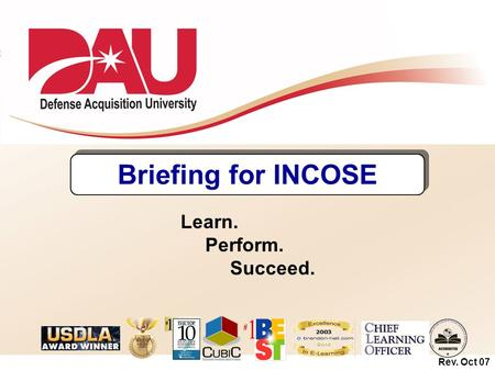 Briefing for INCOSE Learn. Perform. Succeed. Rev. Oct 07.