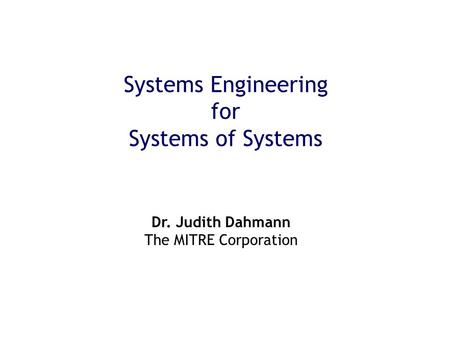 Systems Engineering for Systems of Systems Dr. Judith Dahmann The MITRE Corporation.