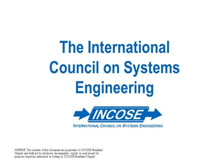The International Council on Systems Engineering NOTICE: The contents of this document are proprietary to INCOSE Heartland Chapter and shall not be disclosed,