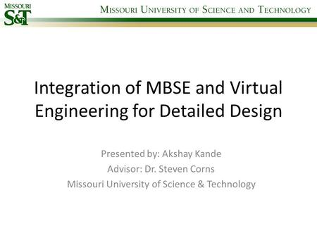 Integration of MBSE and Virtual Engineering for Detailed Design Presented by: Akshay Kande Advisor: Dr. Steven Corns Missouri University of Science & Technology.