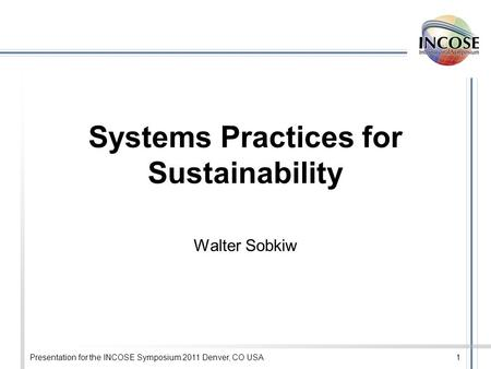 Presentation for the INCOSE Symposium 2011 Denver, CO USA1 Systems Practices for Sustainability Walter Sobkiw.
