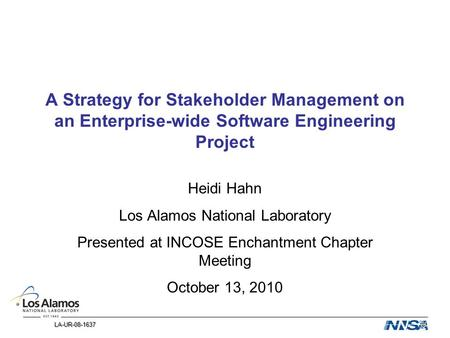 LA-UR-08-1637 LA-UR-08-1637 A Strategy for Stakeholder Management on an Enterprise-wide Software Engineering Project Heidi Hahn Los Alamos National Laboratory.