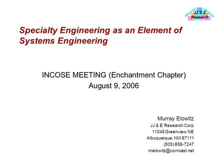 JJ & E Research Specialty Engineering as an Element of Systems Engineering INCOSE MEETING (Enchantment Chapter) August 9, 2006 Murray Elowitz JJ & E Research.
