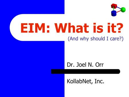 EIM: What is it? (And why should I care?) Dr. Joel N. Orr KollabNet, Inc.