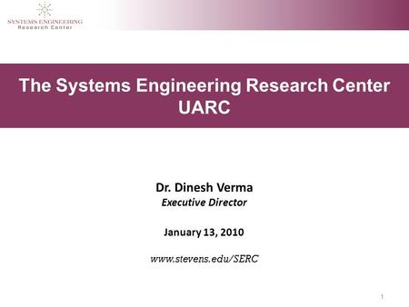 1 The Systems Engineering Research Center UARC Dr. Dinesh Verma Executive Director January 13, 2010 www.stevens.edu/SERC.