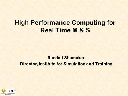 High Performance Computing for Real Time M & S Randall Shumaker Director, Institute for Simulation and Training.