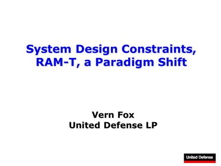 System Design Constraints, RAM-T, a Paradigm Shift Vern Fox United Defense LP.