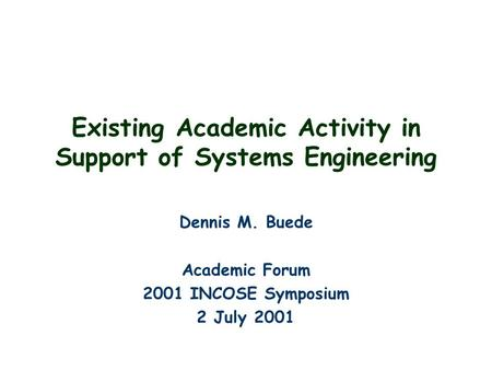 Existing Academic Activity in Support of Systems Engineering Dennis M. Buede Academic Forum 2001 INCOSE Symposium 2 July 2001.