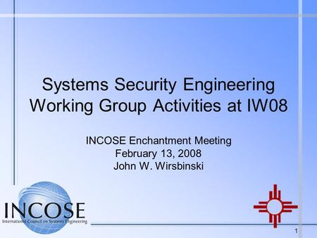 1 Systems Security Engineering Working Group Activities at IW08 INCOSE Enchantment Meeting February 13, 2008 John W. Wirsbinski.