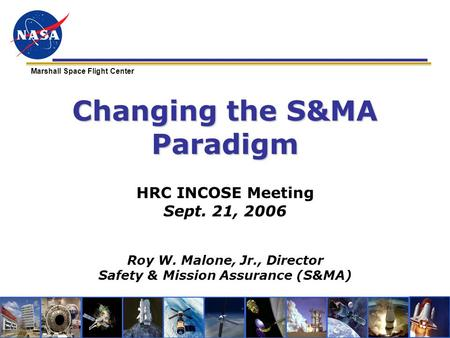 Marshall Space Flight Center Changing the S&MA Paradigm HRC INCOSE Meeting Sept. 21, 2006 Roy W. Malone, Jr., Director Safety & Mission Assurance (S&MA)