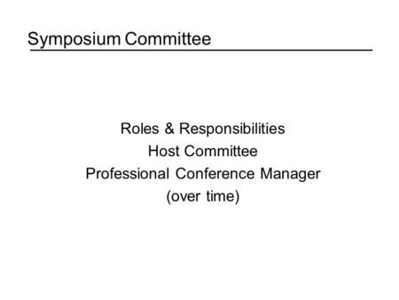 Symposium Committee Roles & Responsibilities Host Committee Professional Conference Manager (over time)