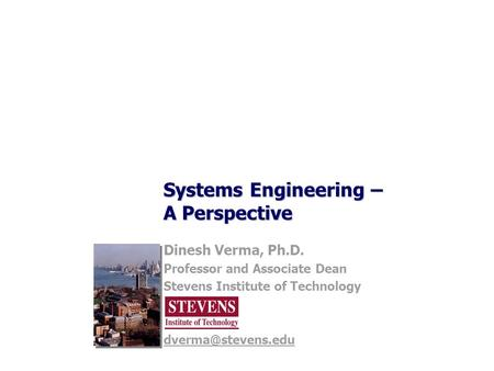 Systems Engineering – A Perspective Dinesh Verma, Ph.D. Professor and Associate Dean Stevens Institute of Technology