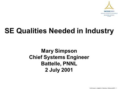 MJSimpson – Academic Workshop – Melbourne2001 - 1 SE Qualities Needed in Industry Mary Simpson Chief Systems Engineer Battelle, PNNL 2 July 2001.