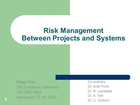 1 Risk Management Between Projects and Systems Baqer Alali Old Dominion University INCOSE-HRA November 17-18, 2009 Co-Authers Dr. Ariel Pinto Dr. R. Landaeta.