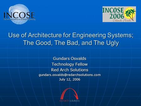 Use of Architecture for Engineering Systems; The Good, The Bad, and The Ugly Gundars Osvalds Technology Fellow Red Arch Solutions