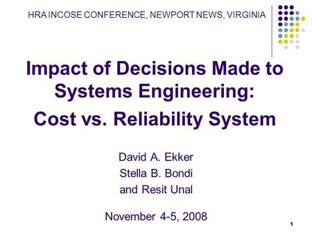 1 Impact of Decisions Made to Systems Engineering: Cost vs. Reliability System David A. Ekker Stella B. Bondi and Resit Unal November 4-5, 2008 HRA INCOSE.