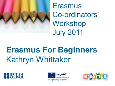 Event Title Name Erasmus Co-ordinators Workshop July 2011 Erasmus For Beginners Kathryn Whittaker.