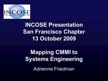 INCOSE Presentation San Francisco Chapter 13 October 2009 Mapping CMMI to Systems Engineering Adrienne Friedman.