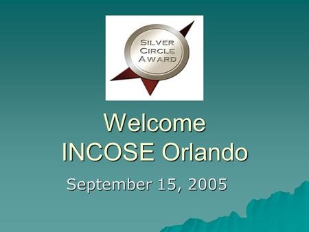 Welcome INCOSE Orlando September 15, 2005. Welcome Guests Sign-in Sheet Sign-in Sheet Welcome Packets Welcome Packets Welcome Space Coast and Central.