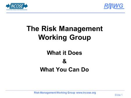 Slide 1 Risk Management Working Group www.incose.org R WG The Risk Management Working Group What it Does & What You Can Do.