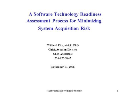 Software Engineering Directorate1 A Software Technology Readiness Assessment Process for Minimizing System Acquisition Risk Willie J. Fitzpatrick, PhD.