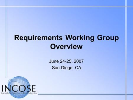Requirements Working Group Overview June 24-25, 2007 San Diego, CA.