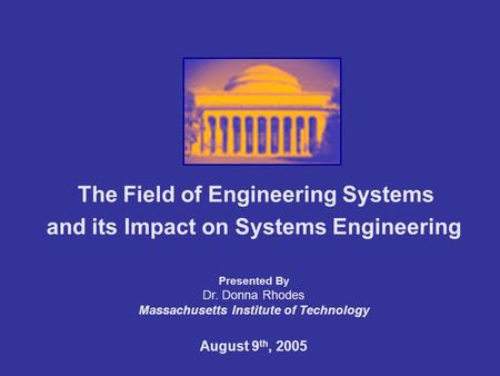 The <strong>Field</strong> of Engineering Systems and its Impact on Systems Engineering Presented By Dr. Donna Rhodes Massachusetts Institute of Technology August 9 th,