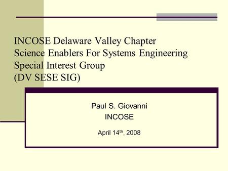 INCOSE Delaware Valley Chapter Science Enablers For Systems Engineering Special Interest Group (DV SESE SIG) Paul S. Giovanni INCOSE April 14 th, 2008.