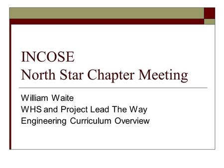 INCOSE North Star Chapter Meeting William Waite WHS and Project Lead The Way Engineering Curriculum Overview.
