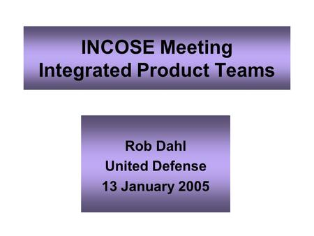INCOSE Meeting Integrated Product Teams Rob Dahl United Defense 13 January 2005.