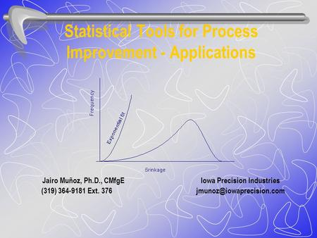 Statistical Tools for Process Improvement - Applications Jairo Muñoz, Ph.D., CMfgE Iowa Precision Industries (319) 364-9181 Ext.