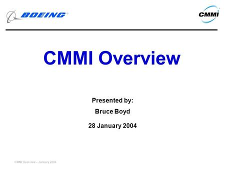 CMMI Overview – January 2004 CMMI Overview Presented by: Bruce Boyd 28 January 2004.