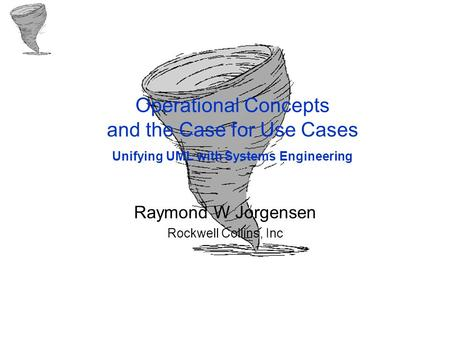 Operational Concepts and the Case for Use Cases Unifying UML with Systems Engineering Raymond W Jorgensen Rockwell Collins, Inc.
