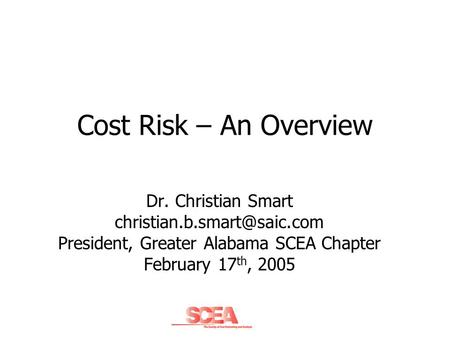 Cost Risk – An Overview Dr. Christian Smart President, Greater Alabama SCEA Chapter February 17 th, 2005.