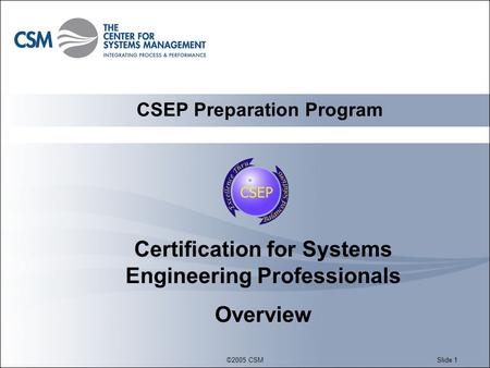 ©2005 CSMSlide 1 Certification for Systems Engineering Professionals Overview CSEP Preparation Program.