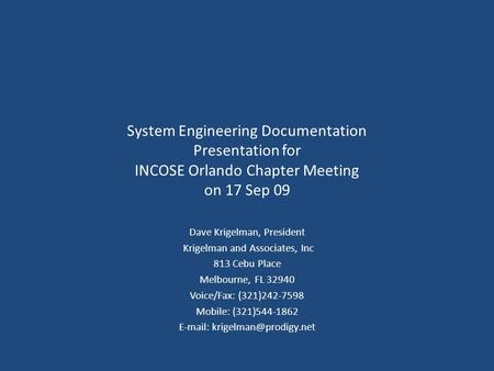 System Engineering Documentation Presentation for INCOSE Orlando Chapter Meeting on 17 Sep 09 Dave Krigelman, President Krigelman and Associates, Inc 813.
