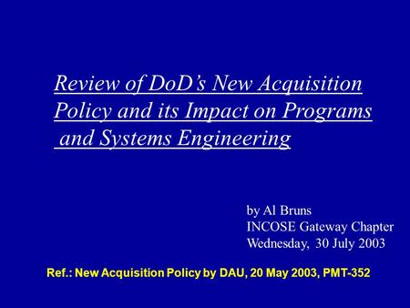 Ref.: New Acquisition Policy by DAU, 20 May 2003, PMT-352 Review of DoDs New Acquisition Policy and its Impact on Programs and Systems Engineering by Al.