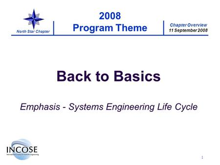 Chapter Overview 11 September 2008 North Star Chapter 1 2008 Program Theme Back to Basics Emphasis - Systems Engineering Life Cycle.