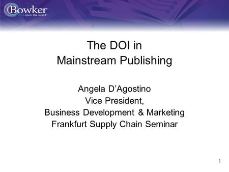 1 ff The DOI in Mainstream Publishing Angela DAgostino Vice President, Business Development & Marketing Frankfurt Supply Chain Seminar.