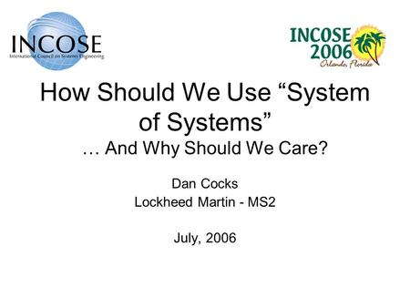 How Should We Use System of Systems … And Why Should We Care? Dan Cocks Lockheed Martin - MS2 July, 2006.