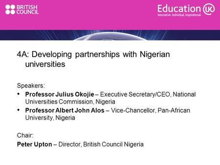 4A: Developing partnerships with Nigerian universities Speakers: Professor Julius Okojie – Executive Secretary/CEO, National Universities Commission, Nigeria.